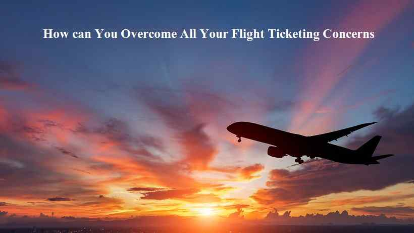 How can You Overcome All Your Flight Ticketing Concerns